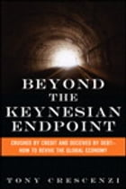 Beyond the Keynesian Endpoint: Crushed by Credit and Deceived by Debt — How to Revive the Global Economy by Tony Crescenzi