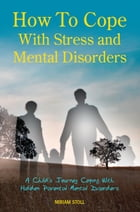 How to Cope with Stress and Mental Disorders: A Child's Journey Coping with Hidden Parental Mental Disorders by Miriam Stoll