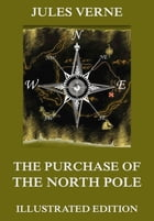 The Purchase Of The North Pole: Extended Annotated & Illustrated Edition