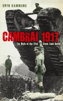 Book Cambrai 1917: The Myth Of The First Great Tank Battle by Bryn Hammond