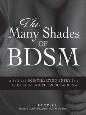 The Many Shades of BDSM A Safe and Scintillating Entry into the Escalating Pleasure of BDSM