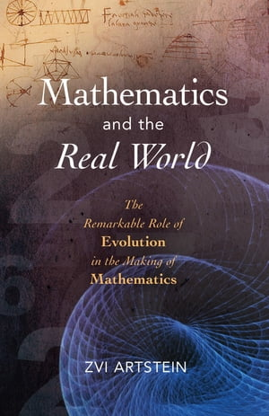 Mathematics and the Real World The Remarkable Role of Evolution in the Making of Mathematics