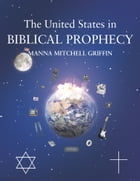 The United States in Biblical Prophecy by Manna Mitchell Griffin