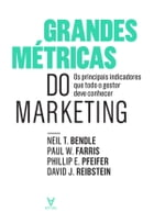 Grandes Métricas do Marketing - Os principais indicadores que todo o gestor deve conhecer by David J. Reibstein; Phillip E. Pfeifer; Paul W. Farris; Neil T. Bendle