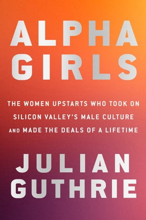 Alpha Girls: The Women Upstarts Who Took On Silicon Valley's Male Culture and Made the Deals of a Lifetime by Julian Guthrie