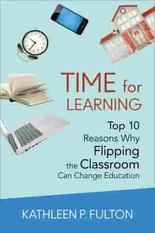 Time for Learning: Top 10 Reasons Why Flipping the Classroom Can Change Education