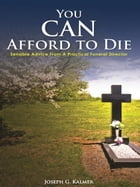 You Can Afford To Die: Sensible Advice From A Practical Funeral Director by Joseph G. Kalmer