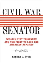 Civil War Senator: William Pitt Fessenden and the Fight to Save the American Republic by Robert J. Cook