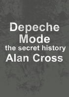Depeche Mode: the secret history by Alan Cross