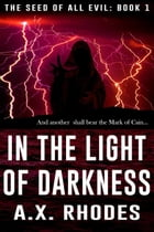 In the Light of Darkness: The Seed of All Evil, #1 by A.X. Rhodes