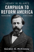 Henry W. Blair's Campaign to Reform America: From the Civil War to the U.S. Senate by Gordon B. McKinney
