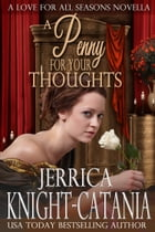 A Penny For Your Thoughts: A Love for all Seasons Novella by Jerrica Knight-Catania