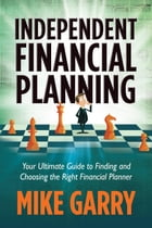 Independent Financial Planning: Your Ultimate Guide to Finding and Choosing the Right Financial Planner by Michael J Garry
