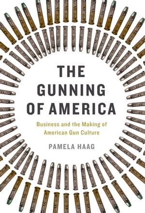 The Gunning of America Business and the Making of American Gun Culture