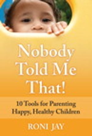 Nobody Told Me That! 10 Tools for Parenting Happy,  Healthy Children