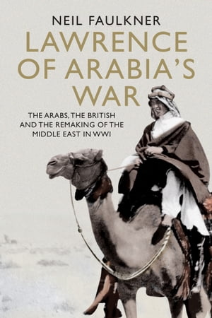 Lawrence of Arabia's War The Arabs,  the British and the Remaking of the Middle East in WWI