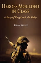 Heroes Moulded in Glass A Story of Kargil and The Valley by Kiran Arvind