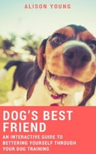 Dog's Best Friend: An Interactive Guide to Bettering Yourself Through Your Dog Training by Alison Young