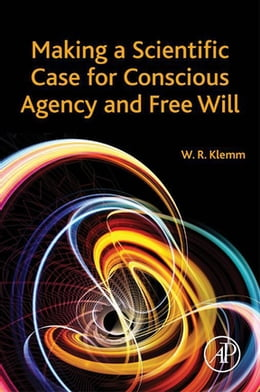 Book Making a Scientific Case for Conscious Agency and Free Will by William R. Klemm, DVM, PhD
