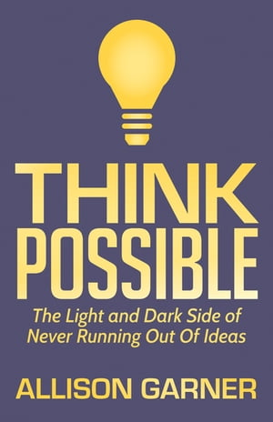 Think Possible: The Light and Dark Side of Never Running Out Of Ideas