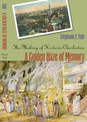 A Golden Haze of Memory The Making of Historic Charleston