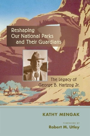 Reshaping Our National Parks and Their Guardians The Legacy of George B. Hartzog Jr.