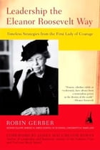 Leadership the Eleanor Roosevelt Way: Timeless Strategies from the First Lady of Courage