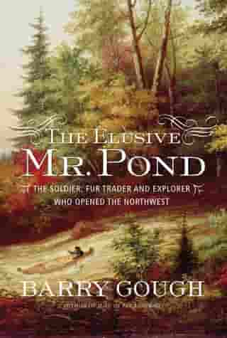 The Elusive Mr. Pond: The Soldier, Fur Trader and Explorer Who Opened the Northwest by Barry Gough