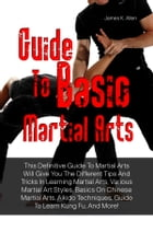 Guide To Basic Martial Arts: This Definitive Guide To Martial Arts Will Give You The Different Tips And Tricks In Learning Martia by James K. Allen