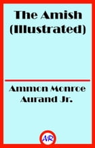 The Amish (Illustrated) by Ammon Monroe Aurand Jr.
