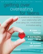 Getting Over Overeating for Teens: A Workbook to Transform Your Relationship with Food Using CBT, Mindfulness, and Intuitive Eating by Andrea Wachter, LMFT
