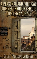 A Personal and Political Journey Through Beirut, April/May, 1977 by Gordie LaRocque