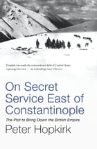 On Secret Service East of Constantinople: The Plot to Bring Down the British Empire by Peter Hopkirk