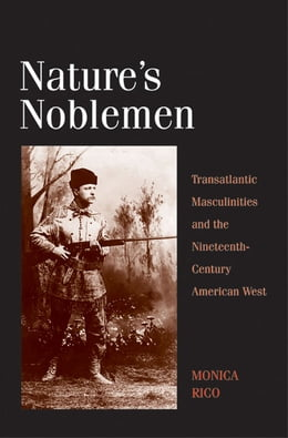 Book Nature's Noblemen: Transatlantic Masculinities and the Nineteenth-Century American West by Dr. Monica Rico