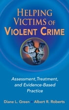 Helping Victims of Violent Crime: Assessment, Treatment, and Evidence-Based Practice