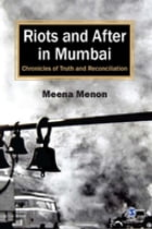 Riots and After in Mumbai: Chronicles of Truth and Reconciliation by Meena Menon