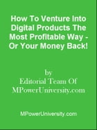 How To Venture Into Digital Products The Most Profitable Way - Or Your Money Back! by Editorial Team Of MPowerUniversity.com