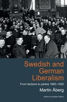 Swedish and German Liberalism: From Factions to Parties 1860-1920 by Martin Aberg