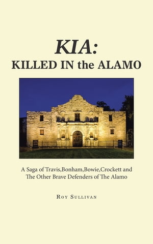 Kia: Killed in the Alamo: A Saga of Travis,Bonham,Bowie,Crockett and the Other Brave Defenders of the Alamo