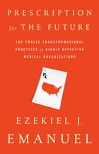 Prescription for the Future: The Twelve Transformational Practices of Highly Effective Medical Organizations by Ezekiel J. Emanuel