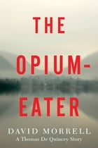 The Opium-Eater: A Thomas De Quincey Story by David Morrell