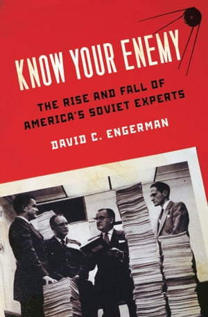 Know Your Enemy The Rise and Fall of America's Soviet Experts
