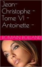 Jean-Christophe - Tome VI - Antoinette - by Romain Rolland