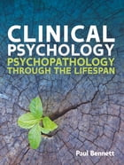 Clinical Psychology: Psychopathology Through The Lifespan by Paul Bennett