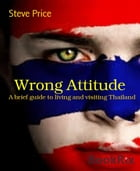 Wrong Attitude: A brief guide to living and visiting Thailand by Steve Price