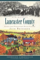 Remembering Lancaster County: Stories from Pennsylvania Dutch Country by Jack Brubaker