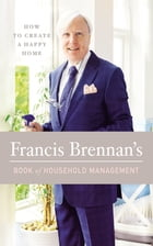Francis Brennan's Book of Household Management: How to Create a Happy Home by Francis Brennan