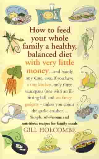 How to Feed Your Whole Family a Healthy, Balanced Diet with Very Little Money: and hardly any time, even if you have a tiny kitchen, only three saucepans (one with an ill-fitting lid) and no fancy gadgets - unless you count the garlic crusher  Simple, wholesome and nutritious recipes for family meals by Gill Holcombe