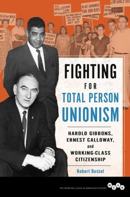 Book Fighting for Total Person Unionism: Harold Gibbons, Ernest Calloway, and Working-Class Citizenship by Robert Bussel