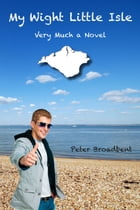 My Wight Little Isle: Very Much a Novel by Peter Broadbent